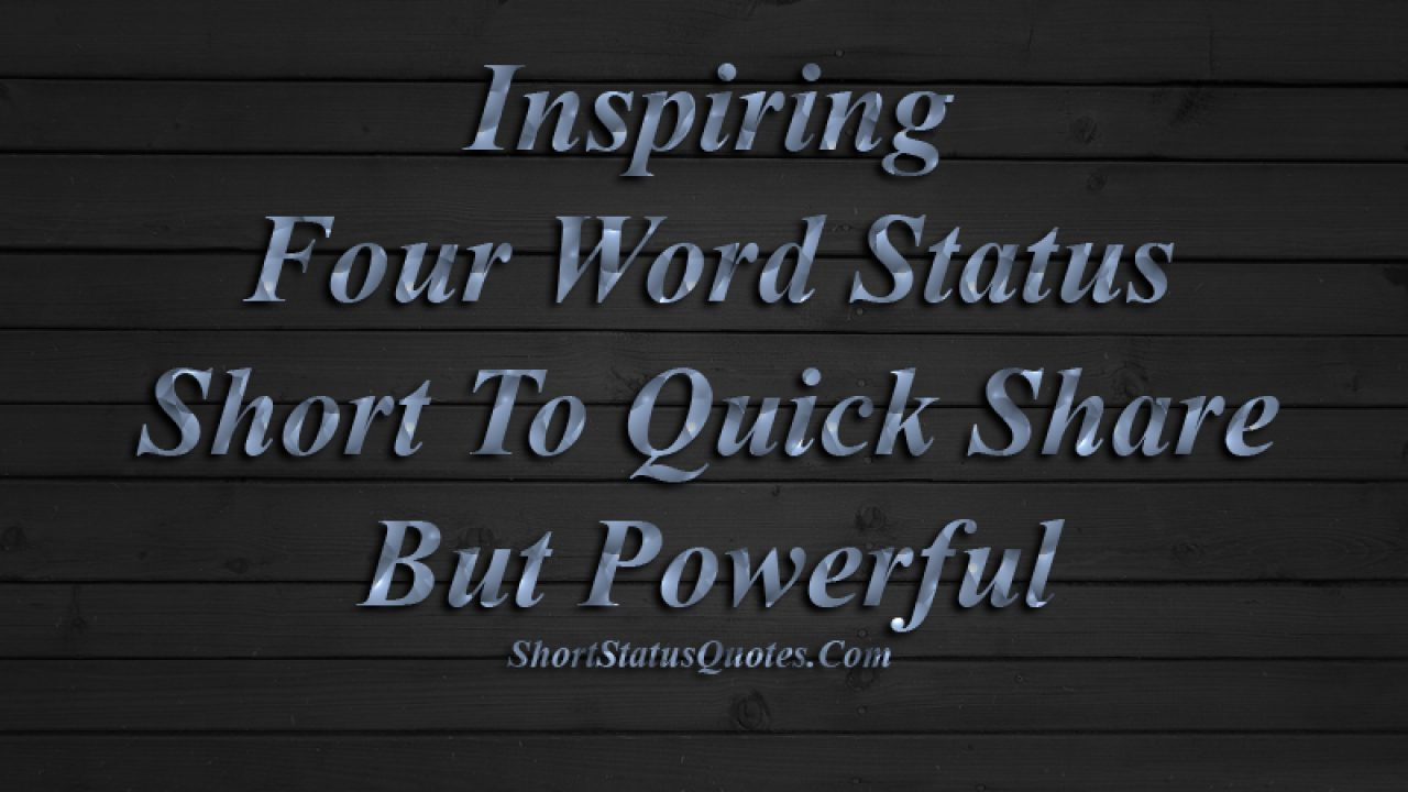 Inspiring Four Word Status Quotes - Short To Quick Share